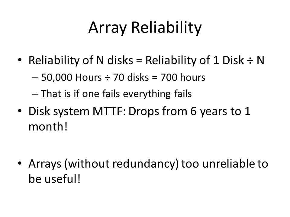 Array Reliability Reliability of N disks = Reliability of 1 Disk ÷ N – 50,000 Hours ÷ 70 disks = 700 hours – That is if one fails everything fails Disk system MTTF: Drops from 6 years to 1 month.