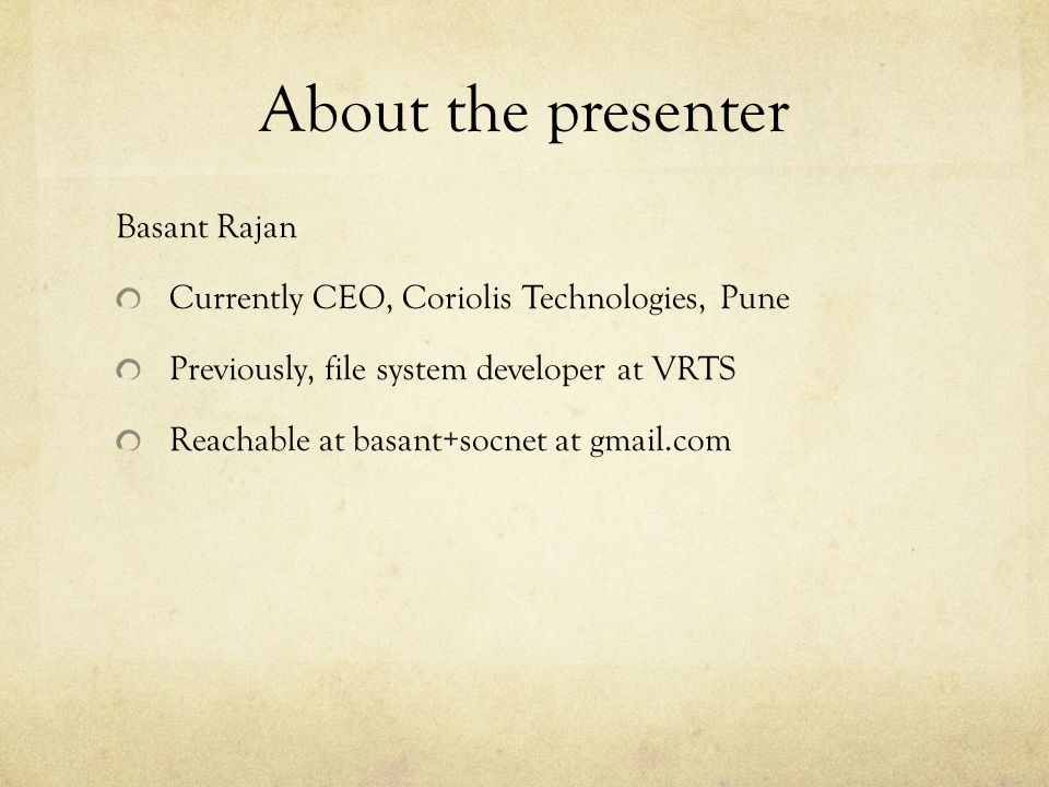 About the presenter Basant Rajan Currently CEO, Coriolis Technologies, Pune Previously, file system developer at VRTS Reachable at basant+socnet at gmail.com