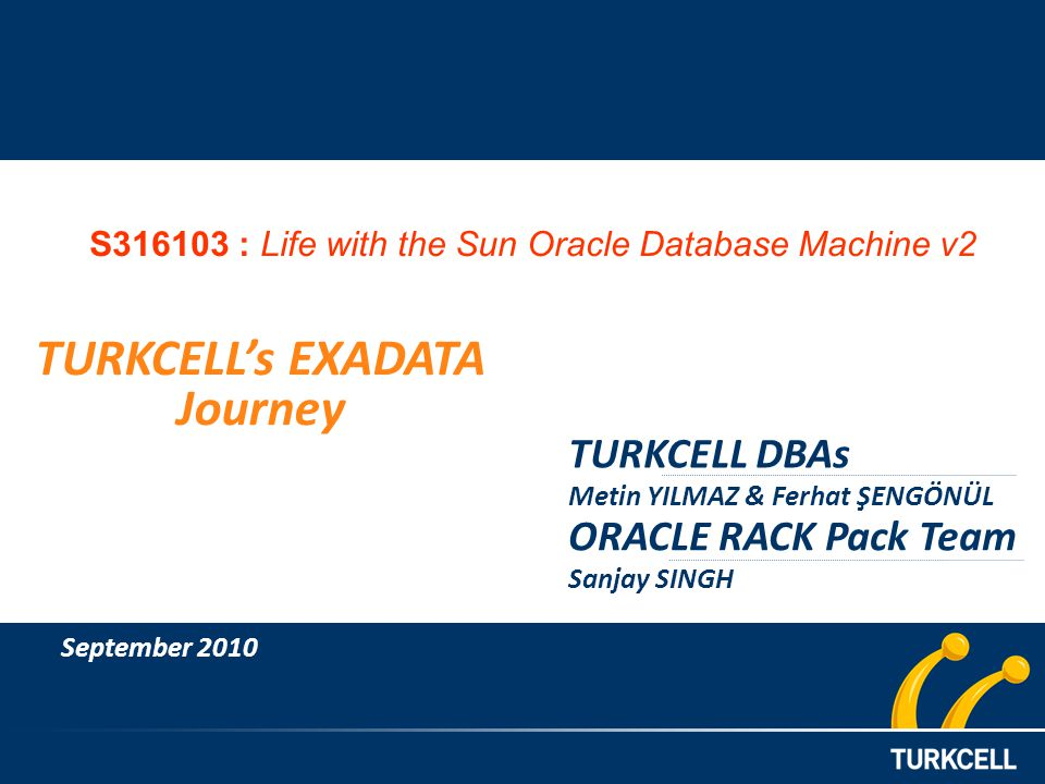 TURKCELL DBAs Metin YILMAZ & Ferhat ŞENGÖNÜL TURKCELLs EXADATA Journey September 2010 ORACLE RACK Pack Team Sanjay SINGH S316103 : Life with the Sun Oracle Database Machine v2