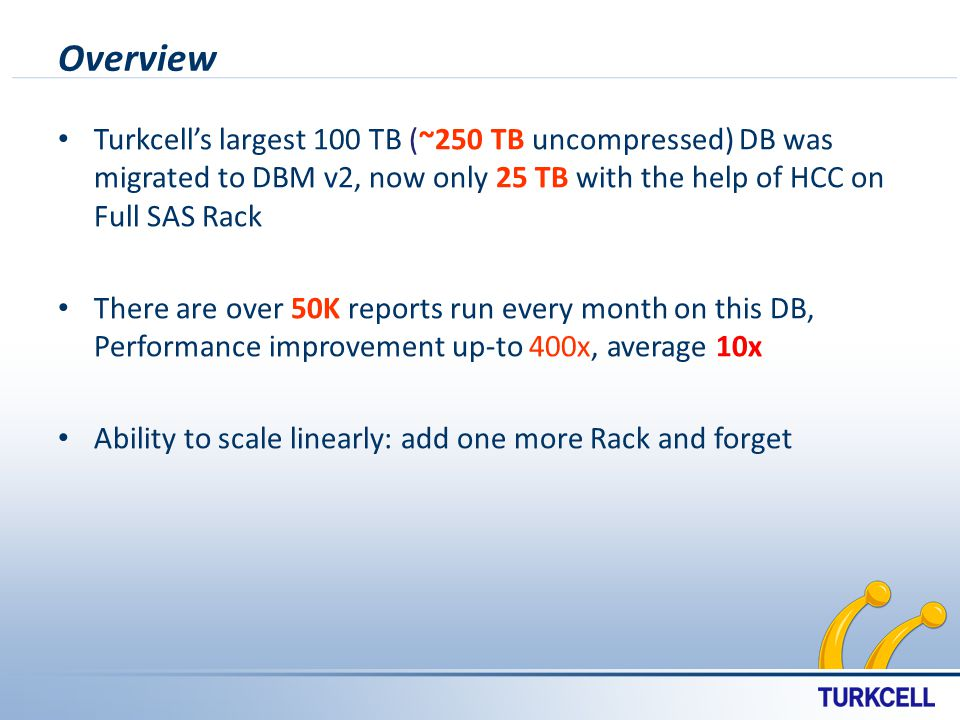 Overview Turkcells largest 100 TB (~250 TB uncompressed) DB was migrated to DBM v2, now only 25 TB with the help of HCC on Full SAS Rack There are over 50K reports run every month on this DB, Performance improvement up-to 400x, average 10x Ability to scale linearly: add one more Rack and forget