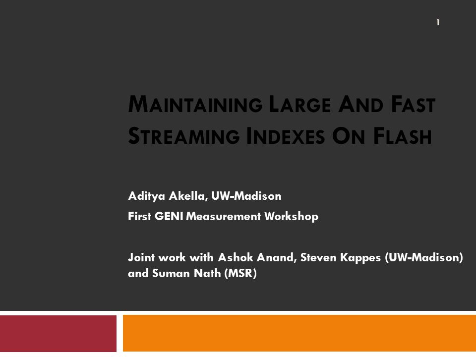 M AINTAINING L ARGE A ND F AST S TREAMING I NDEXES O N F LASH Aditya Akella, UW-Madison First GENI Measurement Workshop Joint work with Ashok Anand, Steven Kappes (UW-Madison) and Suman Nath (MSR) 1