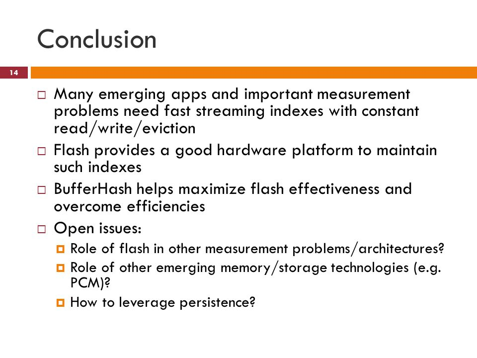 Conclusion 14 Many emerging apps and important measurement problems need fast streaming indexes with constant read/write/eviction Flash provides a good hardware platform to maintain such indexes BufferHash helps maximize flash effectiveness and overcome efficiencies Open issues: Role of flash in other measurement problems/architectures.