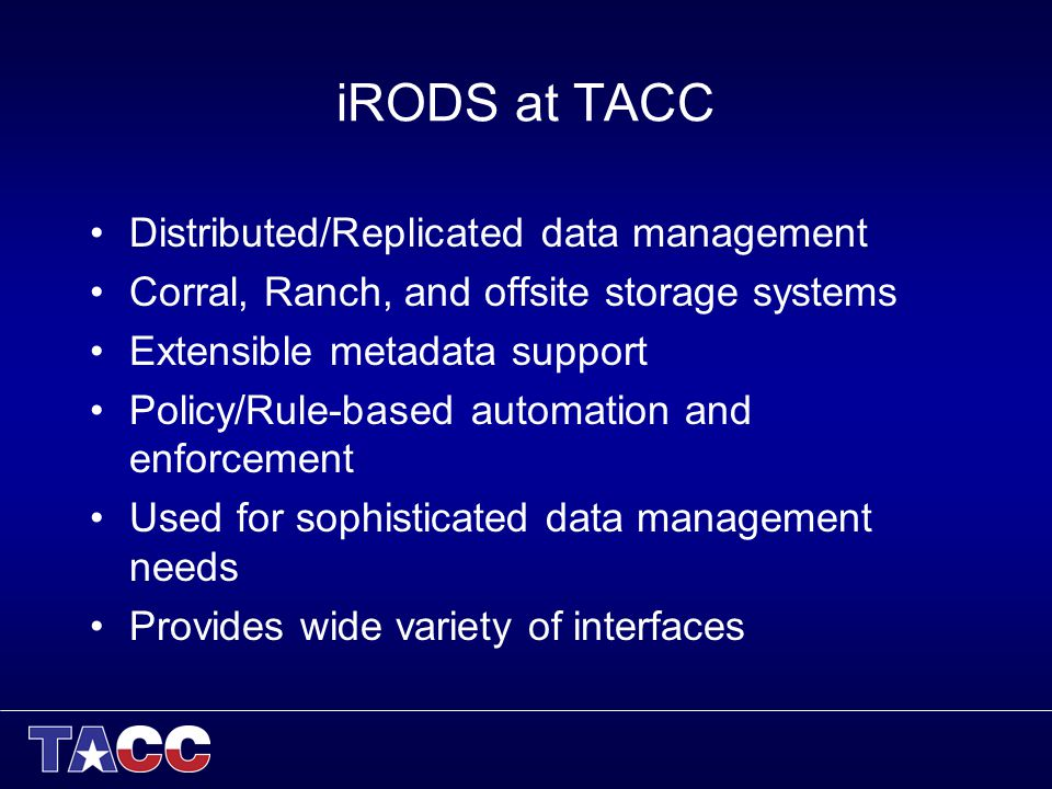 iRODS at TACC Distributed/Replicated data management Corral, Ranch, and offsite storage systems Extensible metadata support Policy/Rule-based automation and enforcement Used for sophisticated data management needs Provides wide variety of interfaces