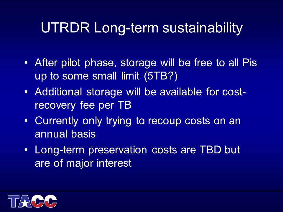 UTRDR Long-term sustainability After pilot phase, storage will be free to all Pis up to some small limit (5TB ) Additional storage will be available for cost- recovery fee per TB Currently only trying to recoup costs on an annual basis Long-term preservation costs are TBD but are of major interest