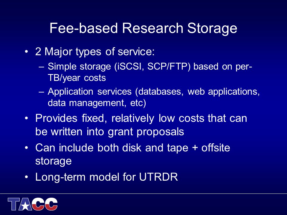 Fee-based Research Storage 2 Major types of service: –Simple storage (iSCSI, SCP/FTP) based on per- TB/year costs –Application services (databases, web applications, data management, etc) Provides fixed, relatively low costs that can be written into grant proposals Can include both disk and tape + offsite storage Long-term model for UTRDR