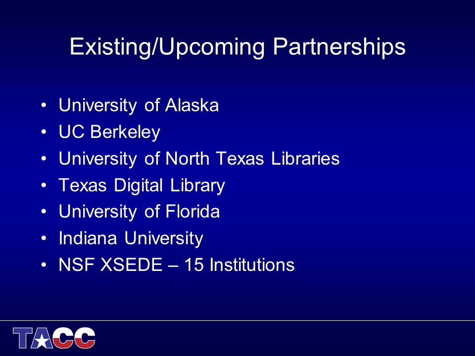 Existing/Upcoming Partnerships University of Alaska UC Berkeley University of North Texas Libraries Texas Digital Library University of Florida Indiana University NSF XSEDE – 15 Institutions