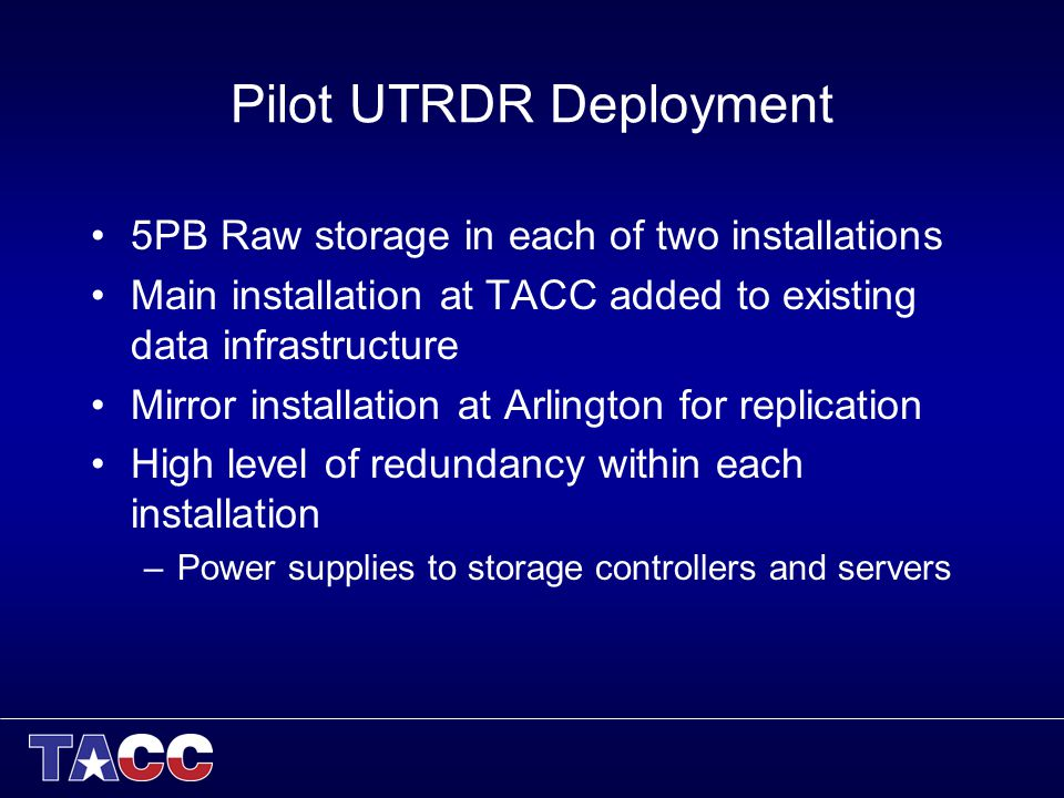 Pilot UTRDR Deployment 5PB Raw storage in each of two installations Main installation at TACC added to existing data infrastructure Mirror installation at Arlington for replication High level of redundancy within each installation –Power supplies to storage controllers and servers
