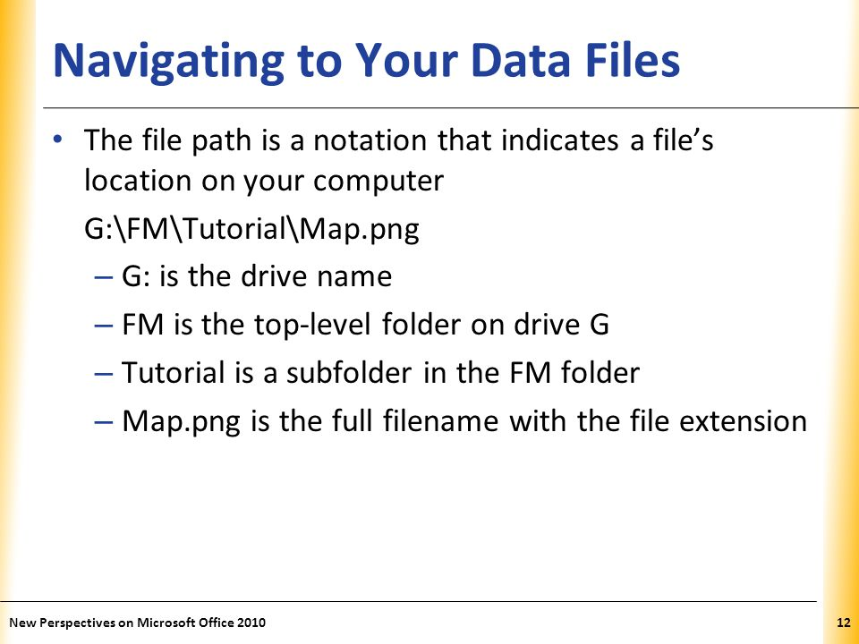 XP Navigating to Your Data Files The file path is a notation that indicates a files location on your computer G:\FM\Tutorial\Map.png – G: is the drive name – FM is the top-level folder on drive G – Tutorial is a subfolder in the FM folder – Map.png is the full filename with the file extension New Perspectives on Microsoft Office