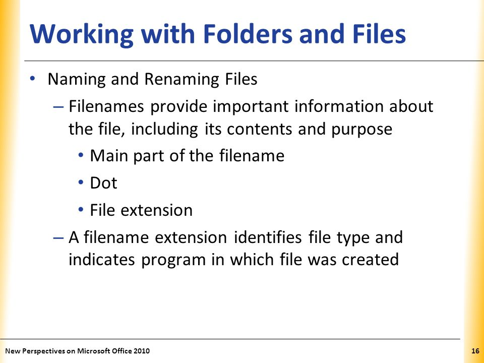 XP Working with Folders and Files Naming and Renaming Files – Filenames provide important information about the file, including its contents and purpose Main part of the filename Dot File extension – A filename extension identifies file type and indicates program in which file was created New Perspectives on Microsoft Office