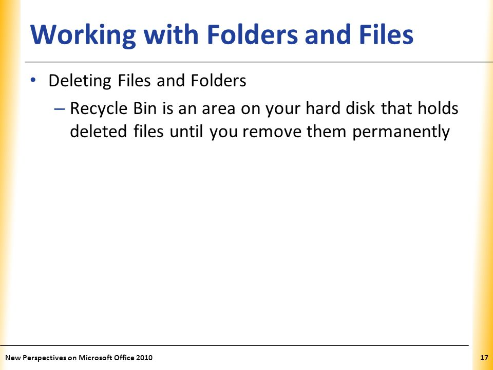 XP Working with Folders and Files Deleting Files and Folders – Recycle Bin is an area on your hard disk that holds deleted files until you remove them permanently New Perspectives on Microsoft Office