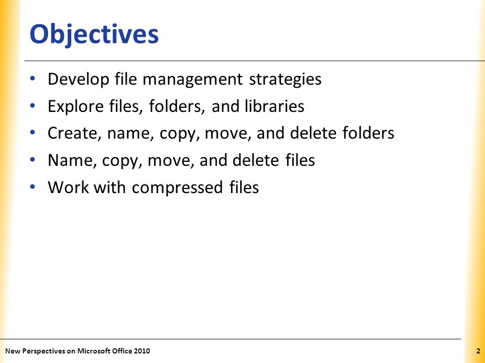 XP Objectives Develop file management strategies Explore files, folders, and libraries Create, name, copy, move, and delete folders Name, copy, move, and delete files Work with compressed files New Perspectives on Microsoft Office 20102