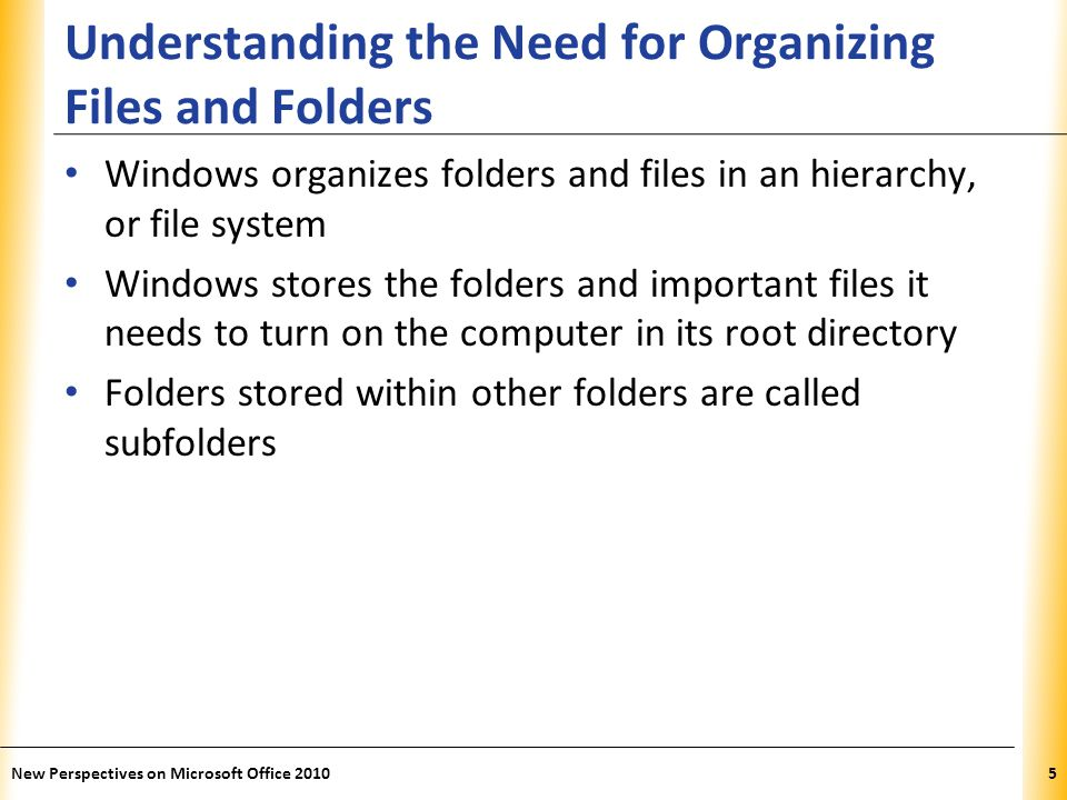 XP Understanding the Need for Organizing Files and Folders Windows organizes folders and files in an hierarchy, or file system Windows stores the folders and important files it needs to turn on the computer in its root directory Folders stored within other folders are called subfolders New Perspectives on Microsoft Office 20105