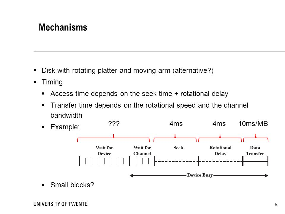 Mechanisms Disk with rotating platter and moving arm (alternative ) Timing Access time depends on the seek time + rotational delay Transfer time depends on the rotational speed and the channel bandwidth Example: Small blocks.