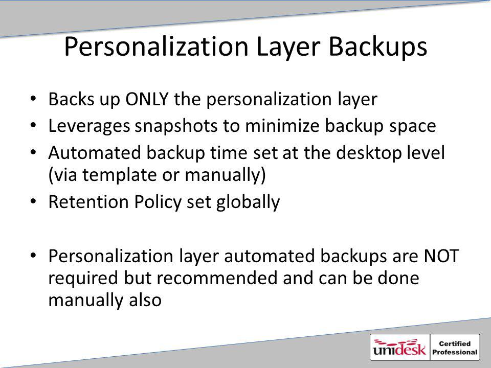 Personalization Layer Backups Backs up ONLY the personalization layer Leverages snapshots to minimize backup space Automated backup time set at the desktop level (via template or manually) Retention Policy set globally Personalization layer automated backups are NOT required but recommended and can be done manually also