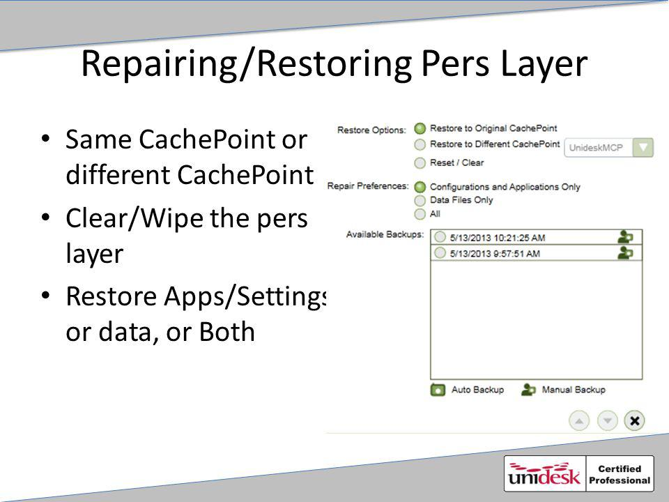Repairing/Restoring Pers Layer Same CachePoint or different CachePoint Clear/Wipe the pers layer Restore Apps/Settings or data, or Both