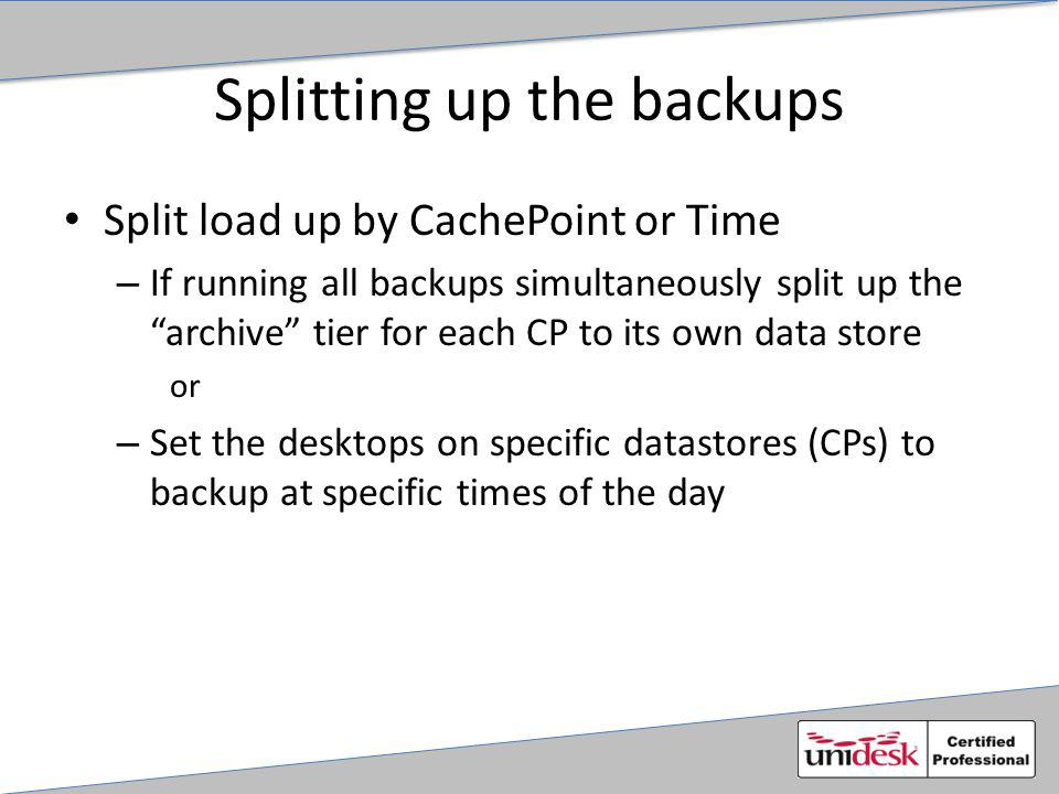 Splitting up the backups Split load up by CachePoint or Time – If running all backups simultaneously split up the archive tier for each CP to its own data store or – Set the desktops on specific datastores (CPs) to backup at specific times of the day