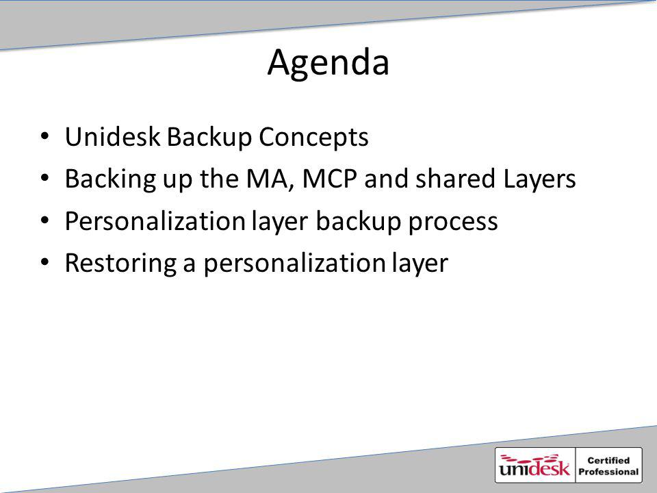 Agenda Unidesk Backup Concepts Backing up the MA, MCP and shared Layers Personalization layer backup process Restoring a personalization layer
