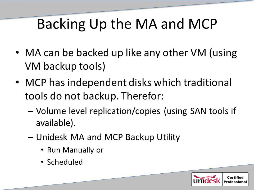 Backing Up the MA and MCP MA can be backed up like any other VM (using VM backup tools) MCP has independent disks which traditional tools do not backup.