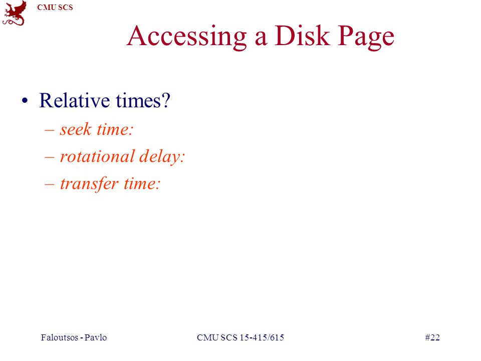 CMU SCS Faloutsos - PavloCMU SCS 15-415/615#22 Accessing a Disk Page Relative times.