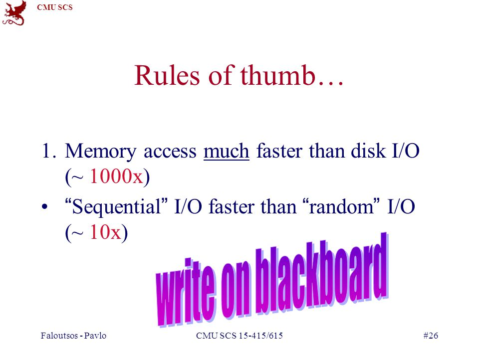 CMU SCS Faloutsos - PavloCMU SCS 15-415/615#26 Rules of thumb… 1.Memory access much faster than disk I/O (~ 1000x) Sequential I/O faster than random I/O (~ 10x)