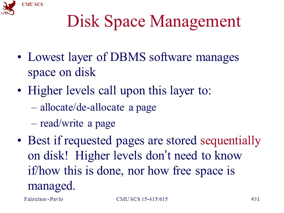 CMU SCS Faloutsos - PavloCMU SCS 15-415/615#31 Disk Space Management Lowest layer of DBMS software manages space on disk Higher levels call upon this layer to: –allocate/de-allocate a page –read/write a page Best if requested pages are stored sequentially on disk.