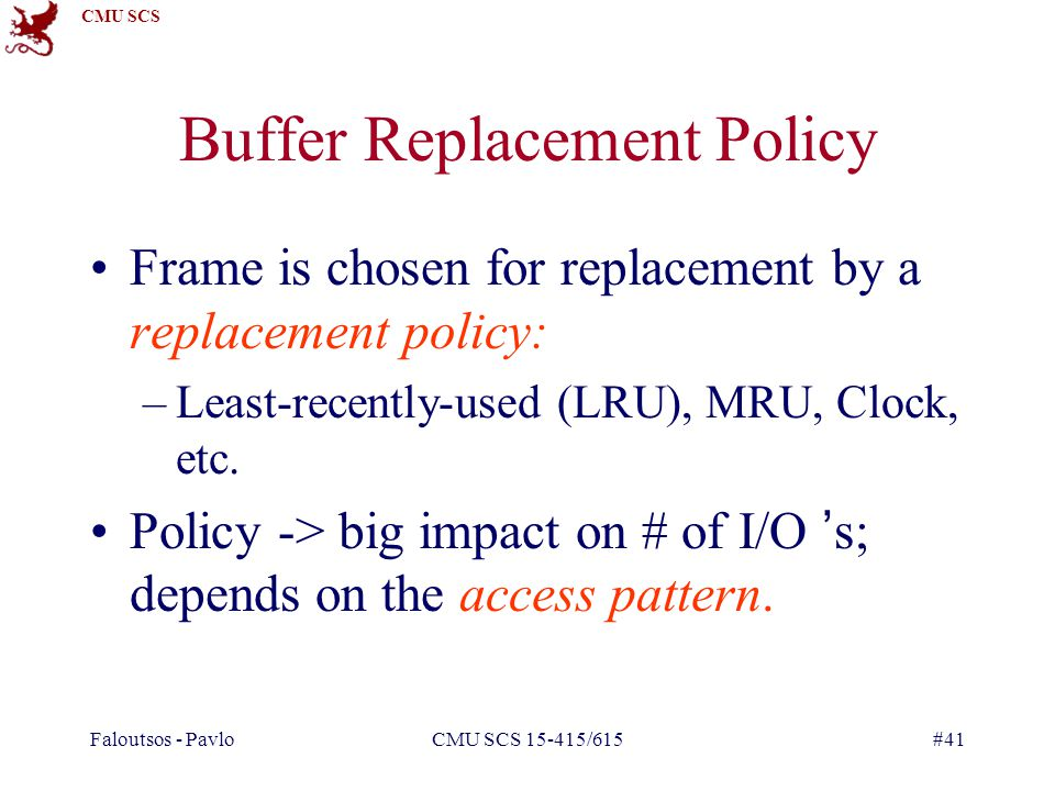 CMU SCS Faloutsos - PavloCMU SCS 15-415/615#41 Buffer Replacement Policy Frame is chosen for replacement by a replacement policy: –Least-recently-used (LRU), MRU, Clock, etc.
