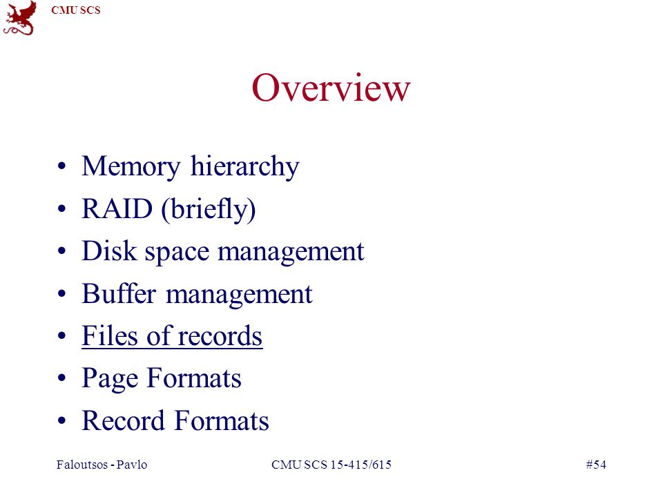 CMU SCS Faloutsos - PavloCMU SCS 15-415/615#54 Overview Memory hierarchy RAID (briefly) Disk space management Buffer management Files of records Page Formats Record Formats