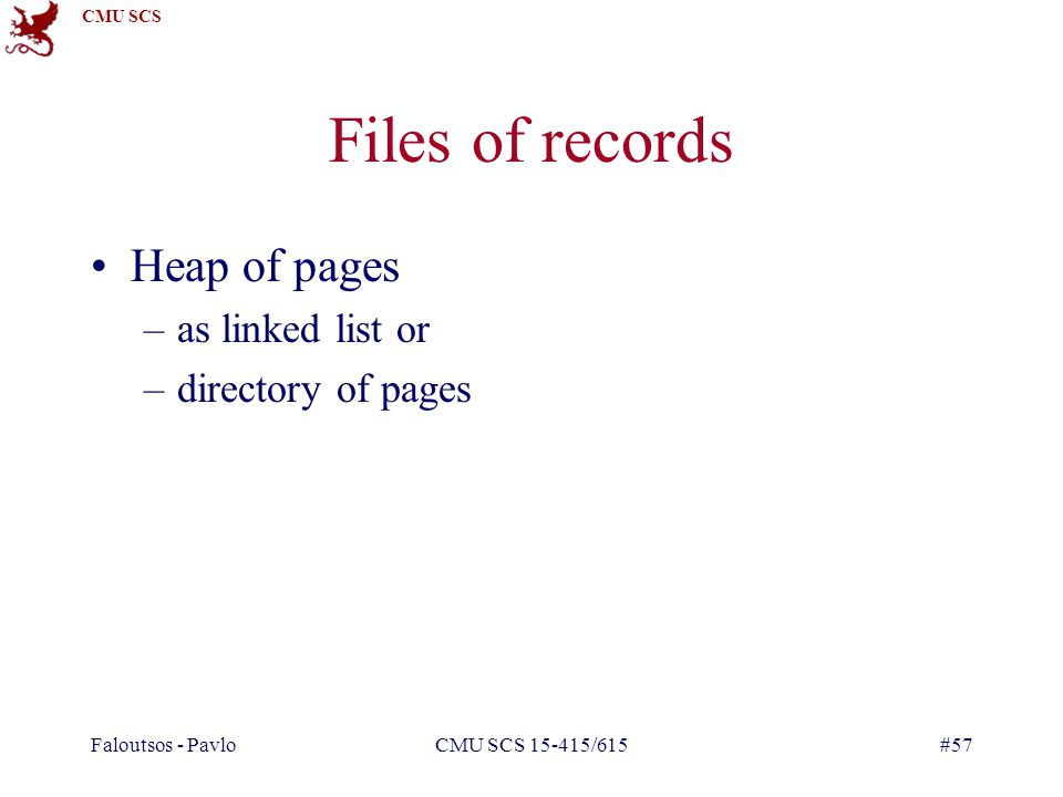 CMU SCS Faloutsos - PavloCMU SCS 15-415/615#57 Files of records Heap of pages –as linked list or –directory of pages