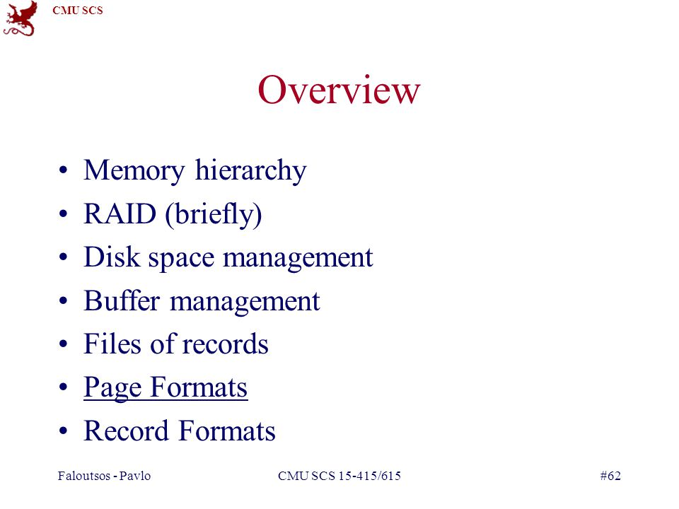 CMU SCS Faloutsos - PavloCMU SCS 15-415/615#62 Overview Memory hierarchy RAID (briefly) Disk space management Buffer management Files of records Page Formats Record Formats