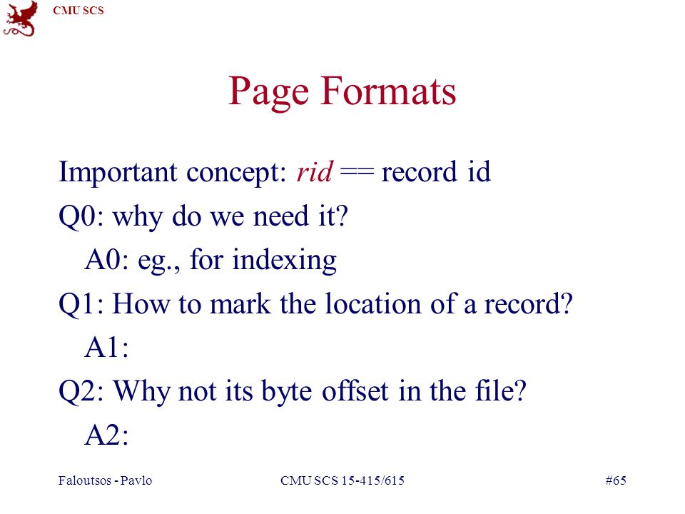CMU SCS Faloutsos - PavloCMU SCS 15-415/615#65 Page Formats Important concept: rid == record id Q0: why do we need it.