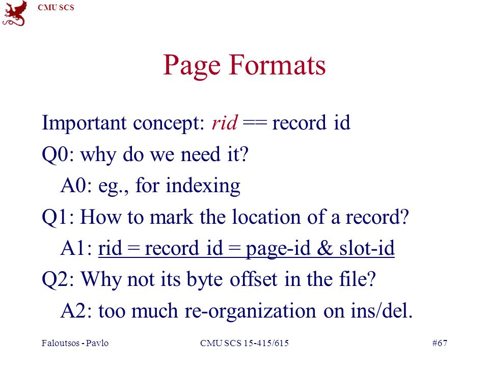CMU SCS Faloutsos - PavloCMU SCS 15-415/615#67 Page Formats Important concept: rid == record id Q0: why do we need it.