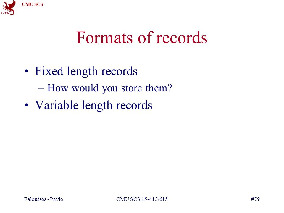 CMU SCS Faloutsos - PavloCMU SCS 15-415/615#79 Formats of records Fixed length records –How would you store them.
