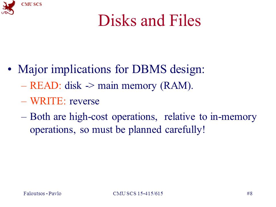 CMU SCS Faloutsos - PavloCMU SCS 15-415/615#8 Disks and Files Major implications for DBMS design: –READ: disk -> main memory (RAM).