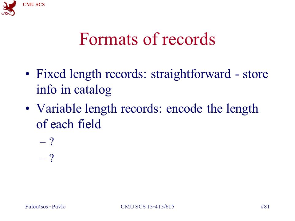 CMU SCS Faloutsos - PavloCMU SCS 15-415/615#81 Formats of records Fixed length records: straightforward - store info in catalog Variable length records: encode the length of each field –