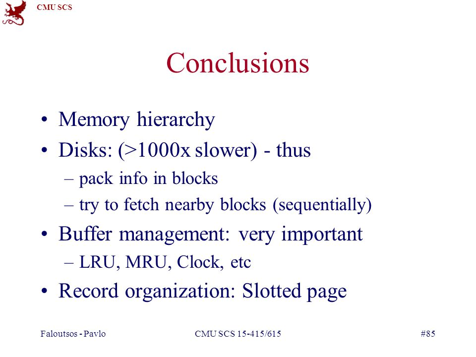 CMU SCS Faloutsos - PavloCMU SCS 15-415/615#85 Conclusions Memory hierarchy Disks: (>1000x slower) - thus –pack info in blocks –try to fetch nearby blocks (sequentially) Buffer management: very important –LRU, MRU, Clock, etc Record organization: Slotted page