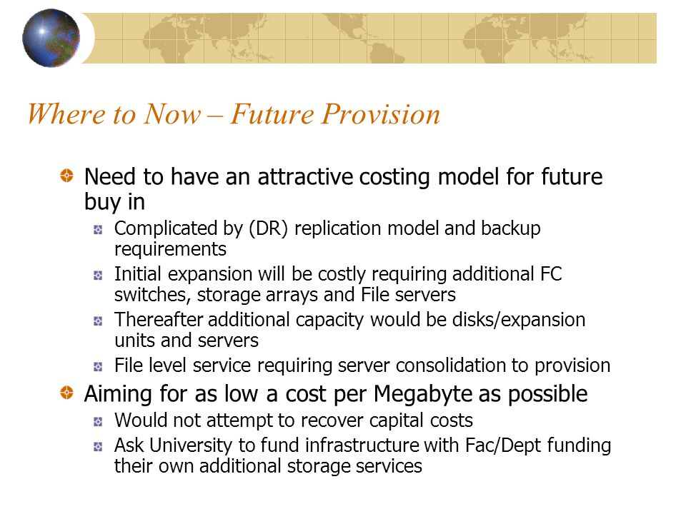 Where to Now – Future Provision Need to have an attractive costing model for future buy in Complicated by (DR) replication model and backup requirements Initial expansion will be costly requiring additional FC switches, storage arrays and File servers Thereafter additional capacity would be disks/expansion units and servers File level service requiring server consolidation to provision Aiming for as low a cost per Megabyte as possible Would not attempt to recover capital costs Ask University to fund infrastructure with Fac/Dept funding their own additional storage services