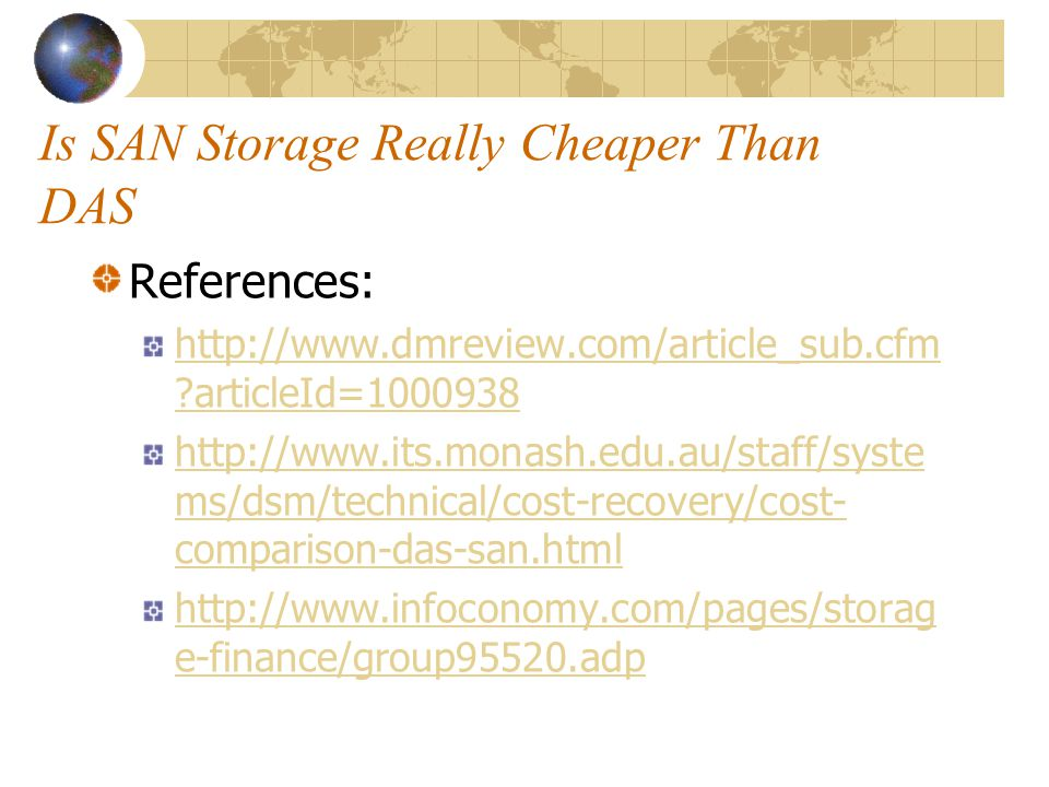 Is SAN Storage Really Cheaper Than DAS References: http://www.dmreview.com/article_sub.cfm articleId=1000938 http://www.its.monash.edu.au/staff/syste ms/dsm/technical/cost-recovery/cost- comparison-das-san.html http://www.infoconomy.com/pages/storag e-finance/group95520.adp