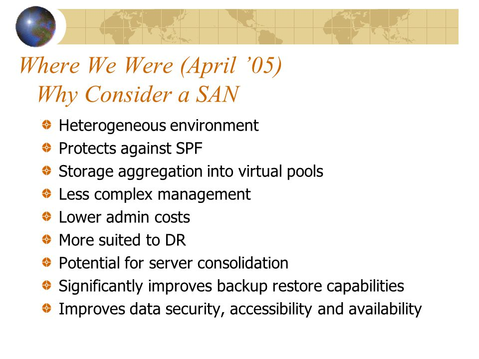 Where We Were (April 05) Why Consider a SAN Heterogeneous environment Protects against SPF Storage aggregation into virtual pools Less complex management Lower admin costs More suited to DR Potential for server consolidation Significantly improves backup restore capabilities Improves data security, accessibility and availability