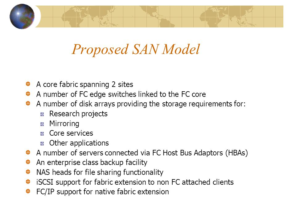 Proposed SAN Model A core fabric spanning 2 sites A number of FC edge switches linked to the FC core A number of disk arrays providing the storage requirements for: Research projects Mirroring Core services Other applications A number of servers connected via FC Host Bus Adaptors (HBAs) An enterprise class backup facility NAS heads for file sharing functionality iSCSI support for fabric extension to non FC attached clients FC/IP support for native fabric extension