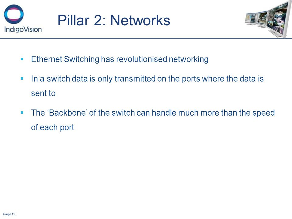 Page 12 Pillar 2: Networks Ethernet Switching has revolutionised networking In a switch data is only transmitted on the ports where the data is sent to The Backbone of the switch can handle much more than the speed of each port