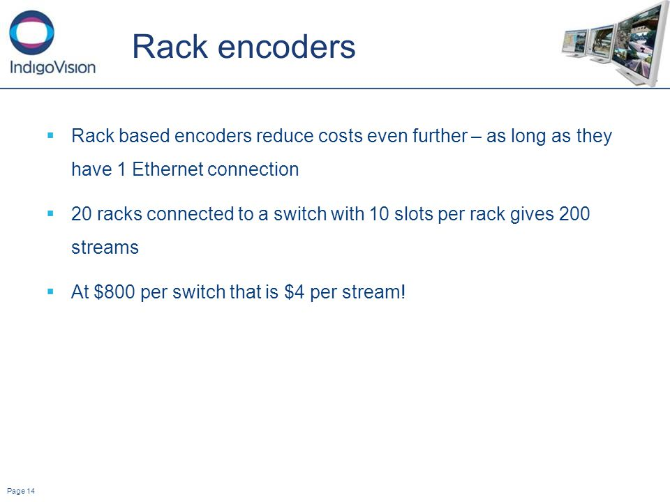 Page 14 Rack encoders Rack based encoders reduce costs even further – as long as they have 1 Ethernet connection 20 racks connected to a switch with 10 slots per rack gives 200 streams At $800 per switch that is $4 per stream!