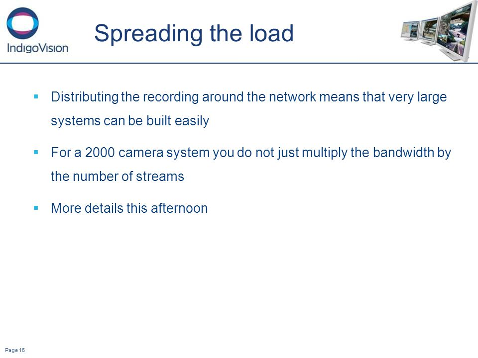 Page 15 Spreading the load Distributing the recording around the network means that very large systems can be built easily For a 2000 camera system you do not just multiply the bandwidth by the number of streams More details this afternoon