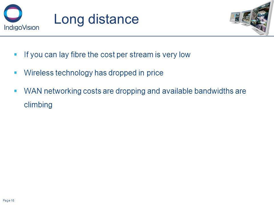 Page 16 Long distance If you can lay fibre the cost per stream is very low Wireless technology has dropped in price WAN networking costs are dropping and available bandwidths are climbing