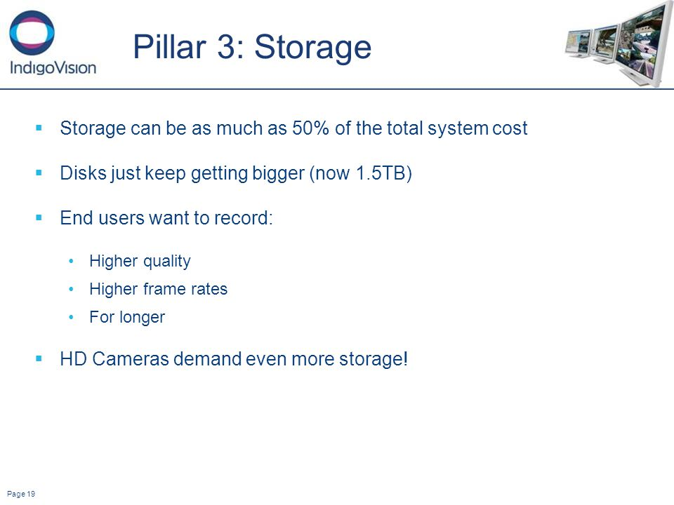 Page 19 Pillar 3: Storage Storage can be as much as 50% of the total system cost Disks just keep getting bigger (now 1.5TB) End users want to record: Higher quality Higher frame rates For longer HD Cameras demand even more storage!