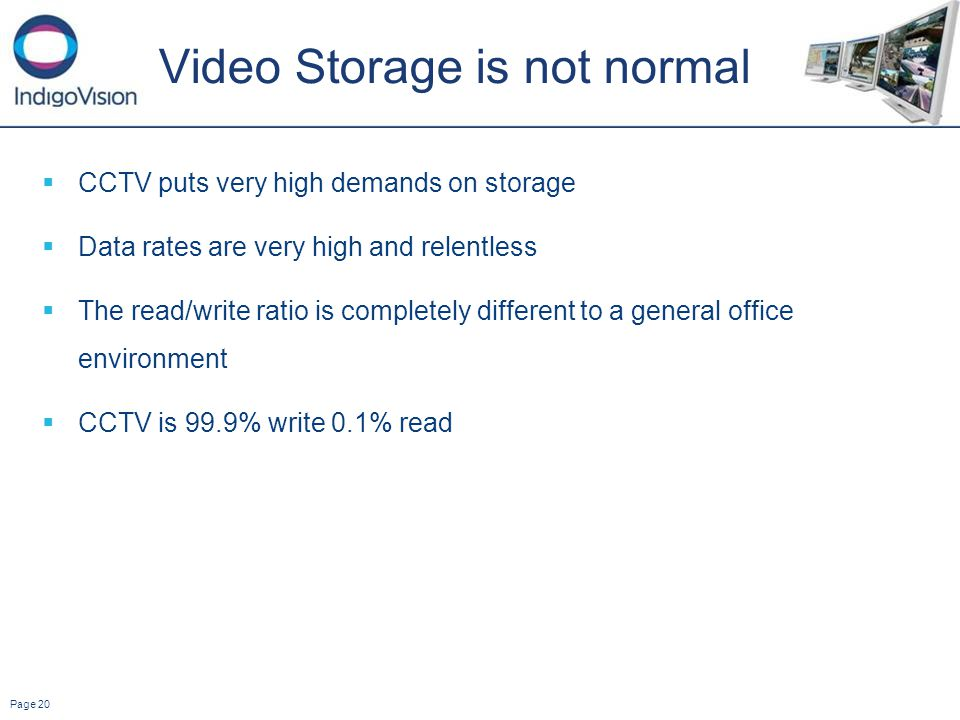 Page 20 Video Storage is not normal CCTV puts very high demands on storage Data rates are very high and relentless The read/write ratio is completely different to a general office environment CCTV is 99.9% write 0.1% read
