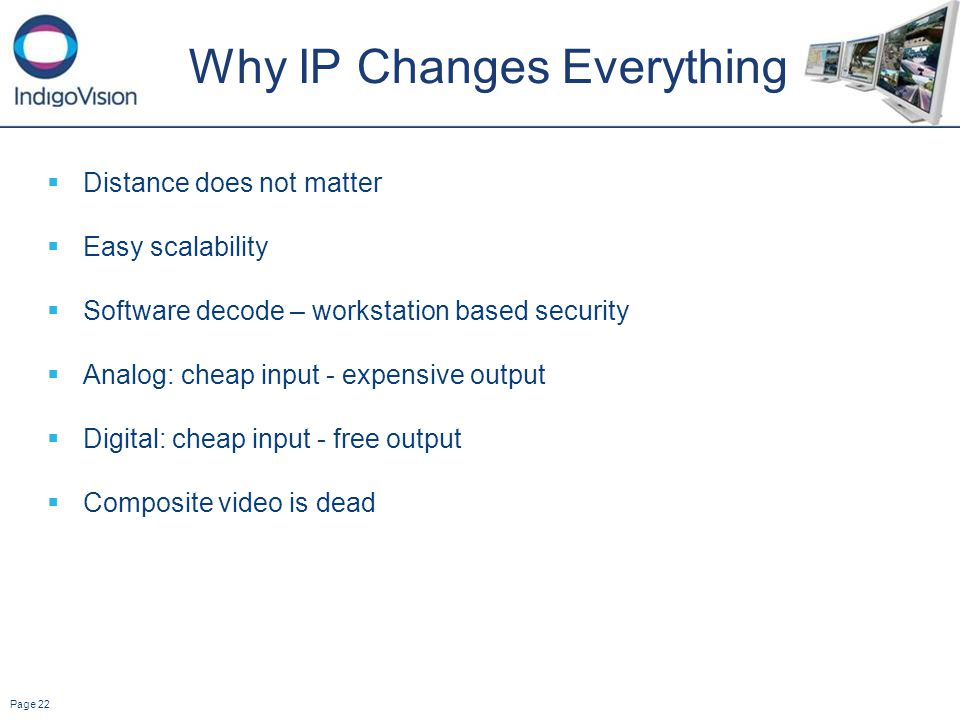 Page 22 Why IP Changes Everything Distance does not matter Easy scalability Software decode – workstation based security Analog: cheap input - expensive output Digital: cheap input - free output Composite video is dead
