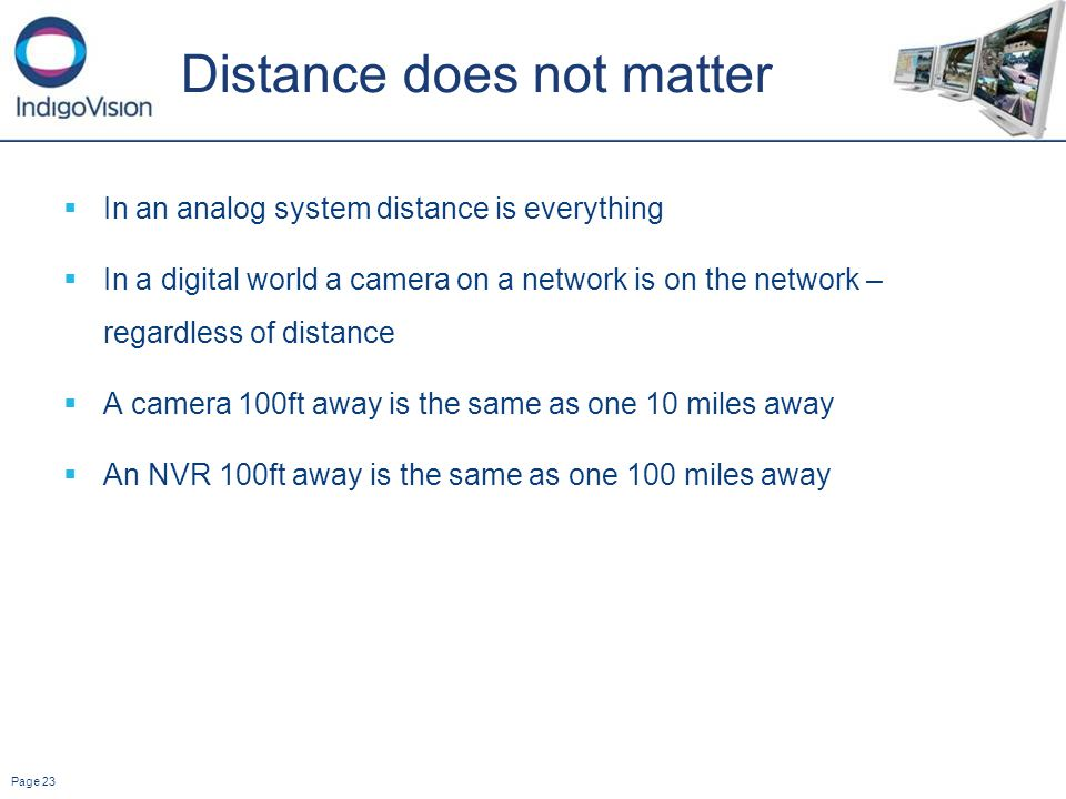 Page 23 Distance does not matter In an analog system distance is everything In a digital world a camera on a network is on the network – regardless of distance A camera 100ft away is the same as one 10 miles away An NVR 100ft away is the same as one 100 miles away