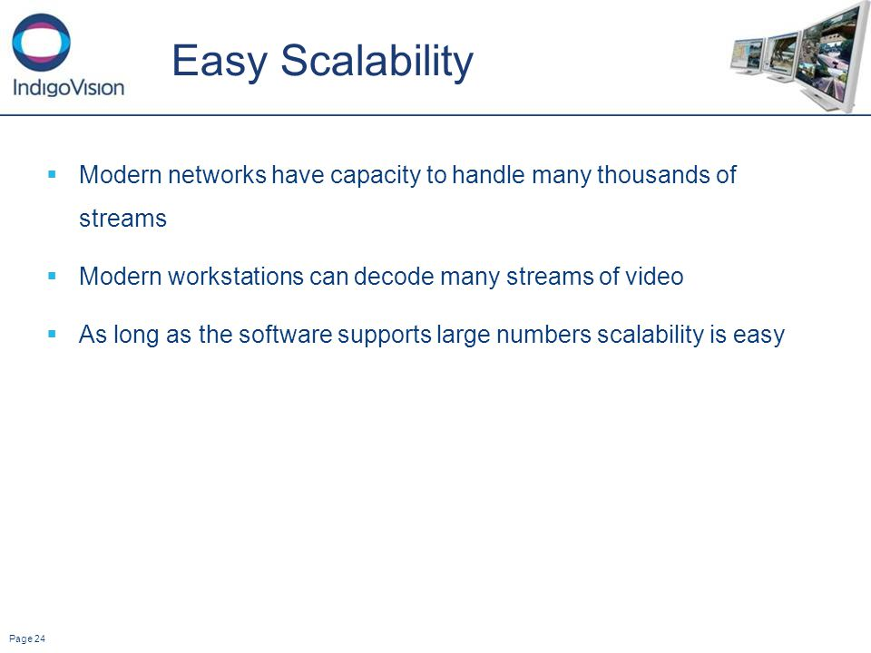 Page 24 Easy Scalability Modern networks have capacity to handle many thousands of streams Modern workstations can decode many streams of video As long as the software supports large numbers scalability is easy