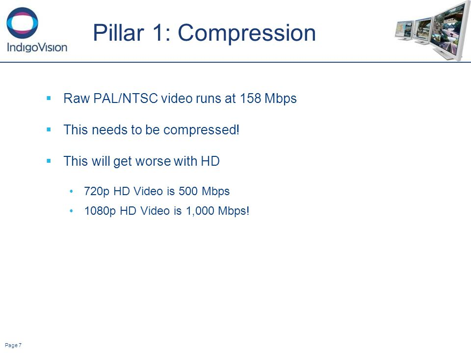 Page 7 Pillar 1: Compression Raw PAL/NTSC video runs at 158 Mbps This needs to be compressed.