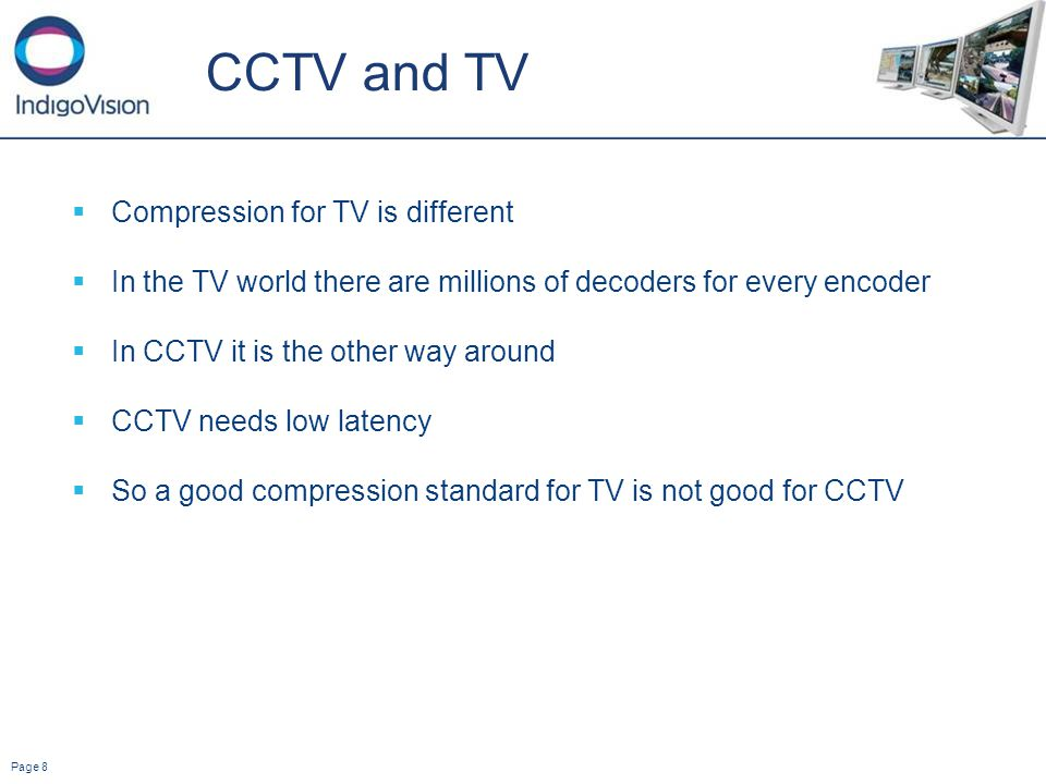 Page 8 CCTV and TV Compression for TV is different In the TV world there are millions of decoders for every encoder In CCTV it is the other way around CCTV needs low latency So a good compression standard for TV is not good for CCTV